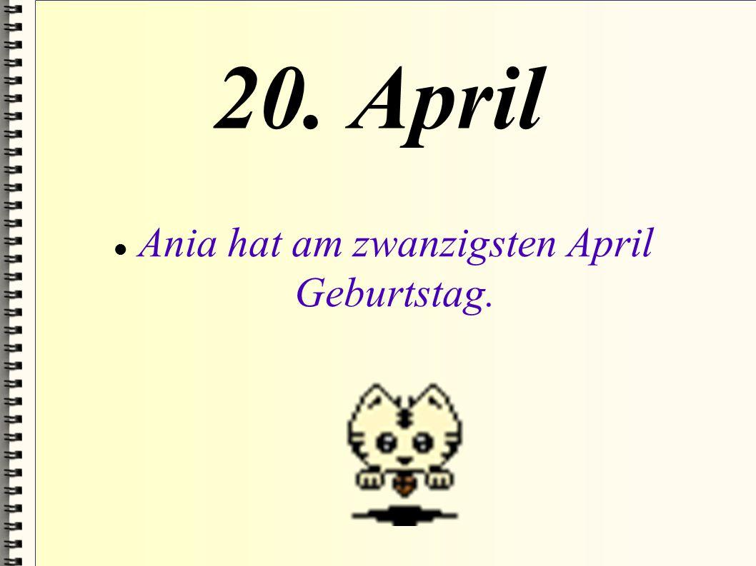 Ania hat am zwanzigsten April Geburtstag.