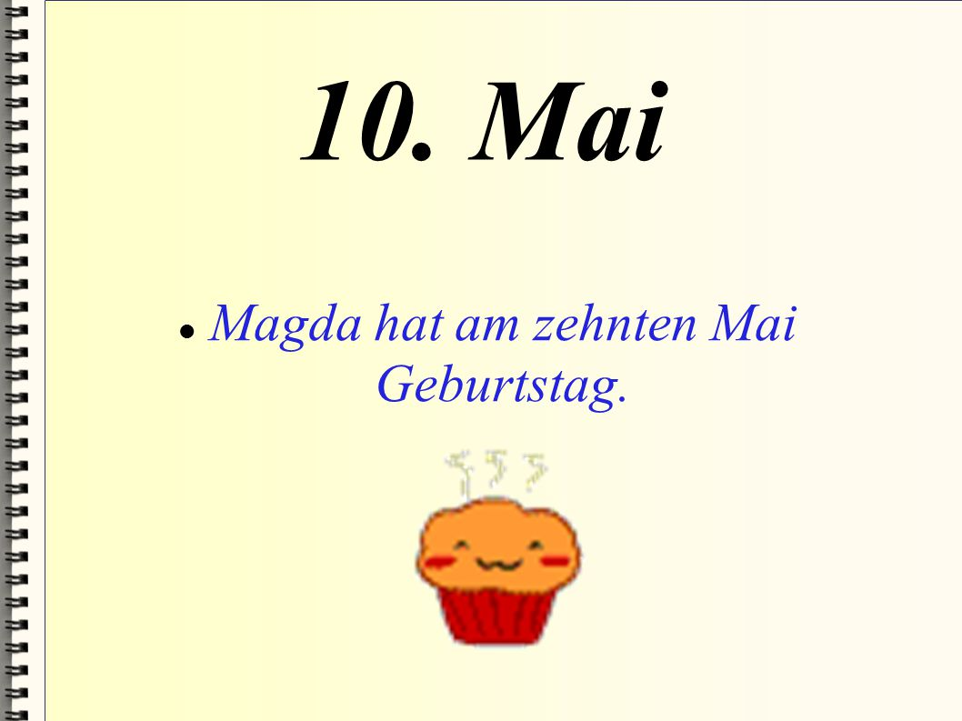 Magda hat am zehnten Mai Geburtstag.