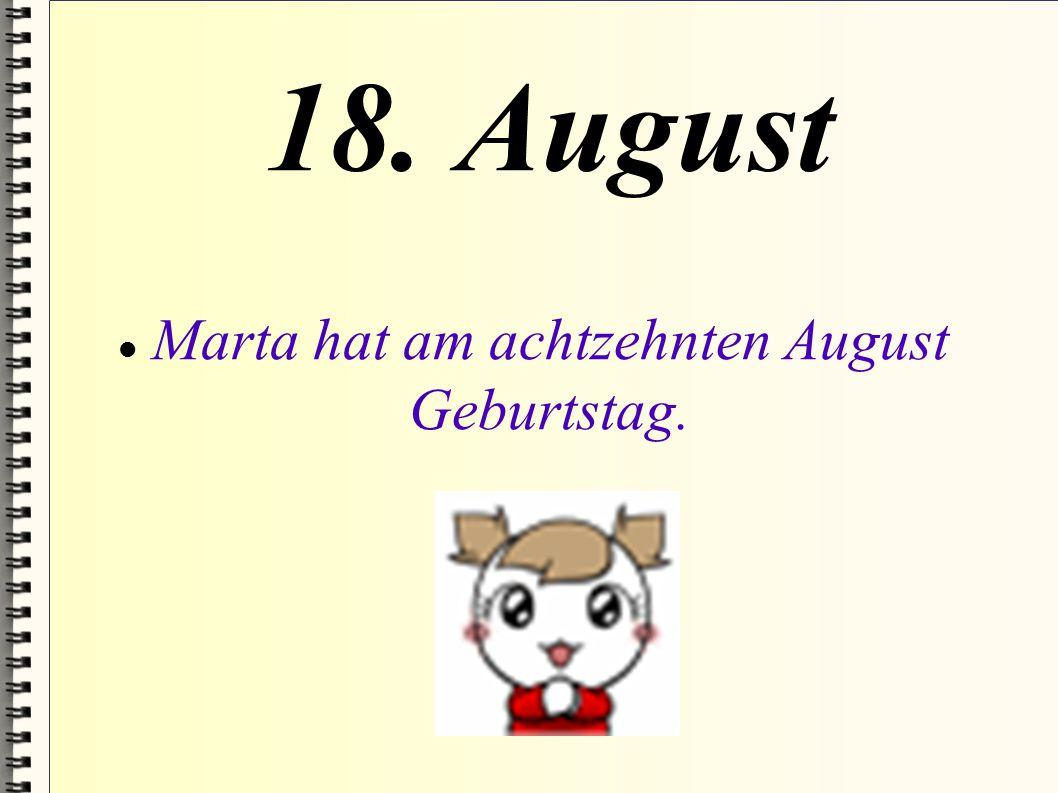 Marta hat am achtzehnten August Geburtstag.