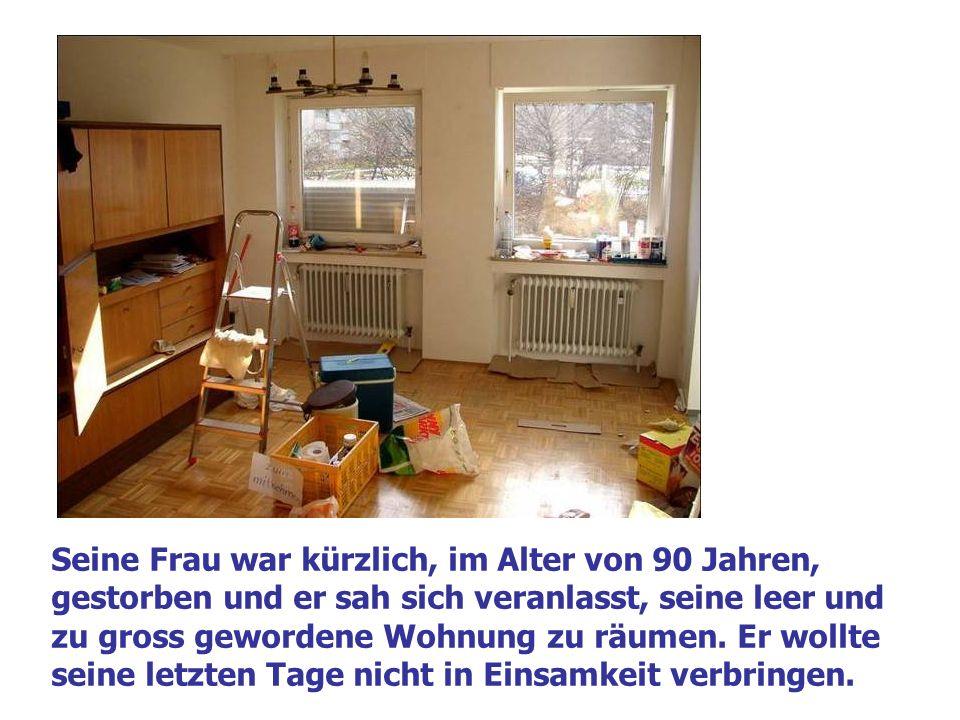 Seine Frau war kürzlich, im Alter von 90 Jahren, gestorben und er sah sich veranlasst, seine leer und zu gross gewordene Wohnung zu räumen.
