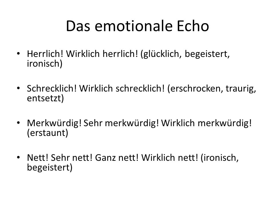 Das emotionale EchoHerrlich! Wirklich herrlich! (glücklich, begeistert, ironisch)