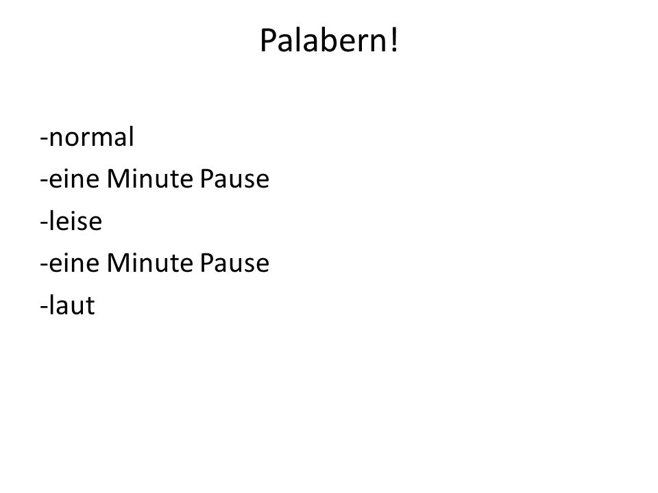 Palabern! -normal -eine Minute Pause -leise -laut