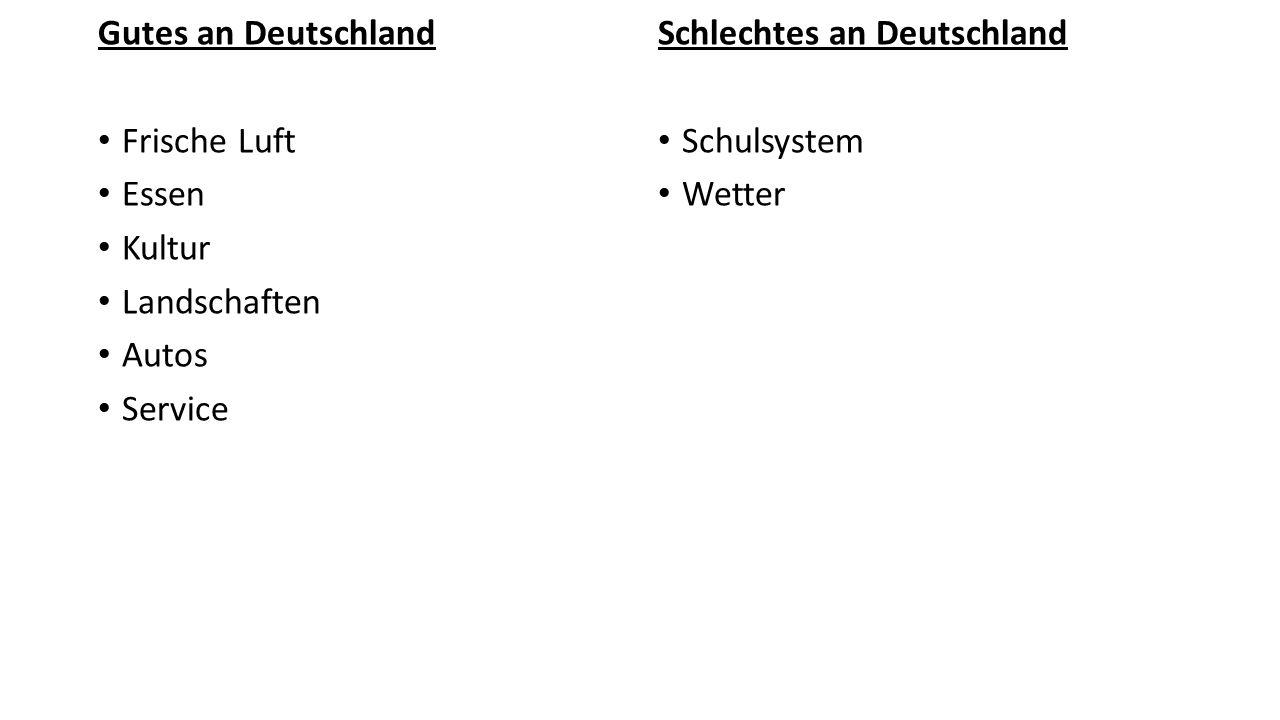 Gutes an Deutschland Frische Luft. Essen. Kultur. Landschaften. Autos. Service. Schlechtes an Deutschland.