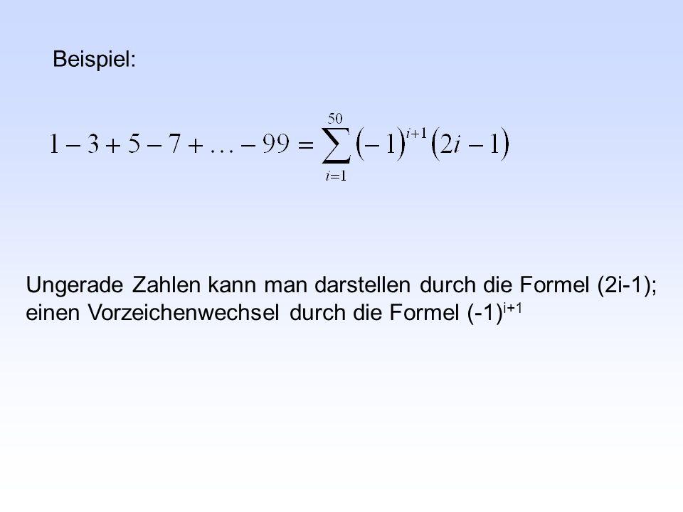 Beispiel: Ungerade Zahlen kann man darstellen durch die Formel (2i-1); einen Vorzeichenwechsel durch die Formel (-1)i+1.