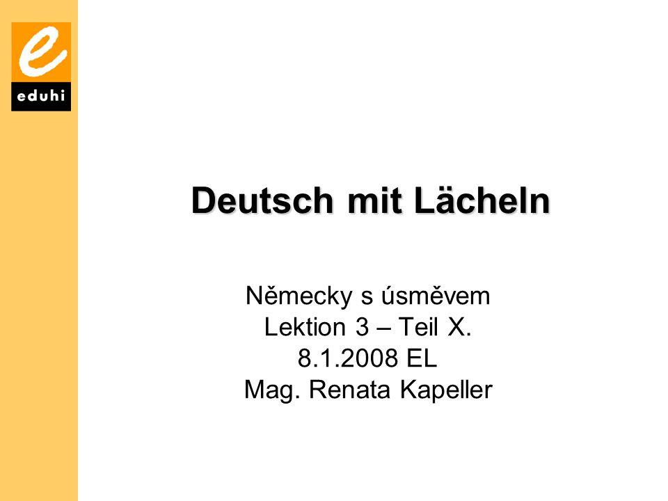 Německy s úsměvem Lektion 3 – Teil X. 8.1.2008 EL Mag. Renata Kapeller