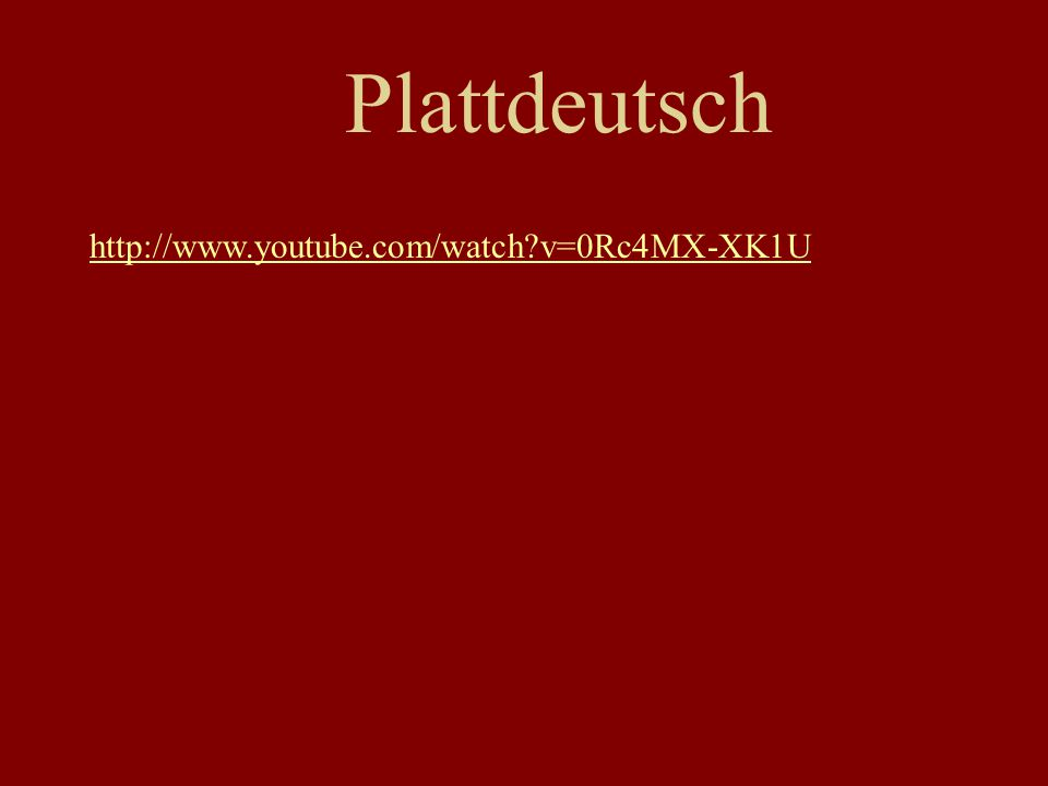 Plattdeutsch http://www.youtube.com/watch v=0Rc4MX-XK1U