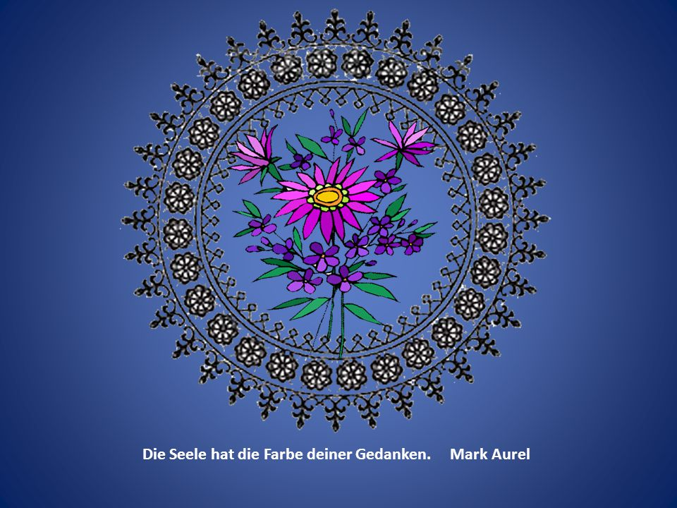 Die Seele hat die Farbe deiner Gedanken. Mark Aurel