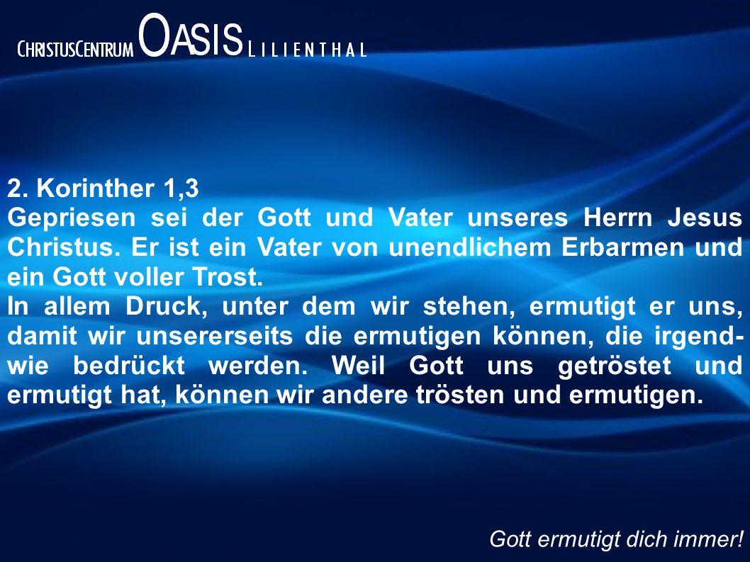 2. Korinther 1,3 Gepriesen sei der Gott und Vater unseres Herrn Jesus Christus. Er ist ein Vater von unendlichem Erbarmen und ein Gott voller Trost.
