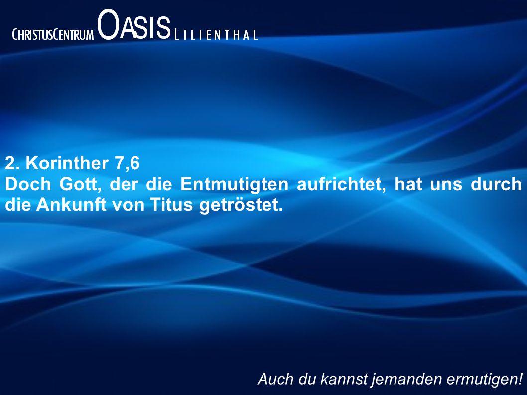 2. Korinther 7,6 Doch Gott, der die Entmutigten aufrichtet, hat uns durch die Ankunft von Titus getröstet.