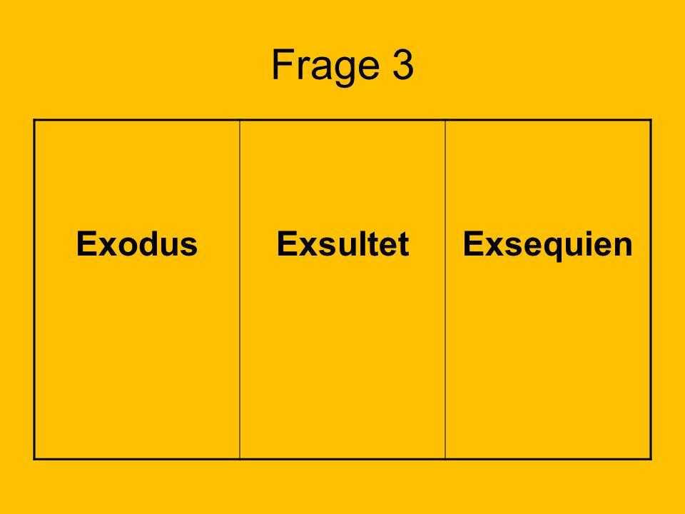 Frage 3 Exodus Exsultet Exsequien Lösung: Feld 2