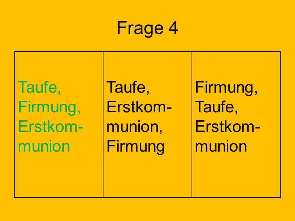 Frage 4 Taufe, Firmung, Erstkom-munion Taufe, Erstkom-munion, Firmung