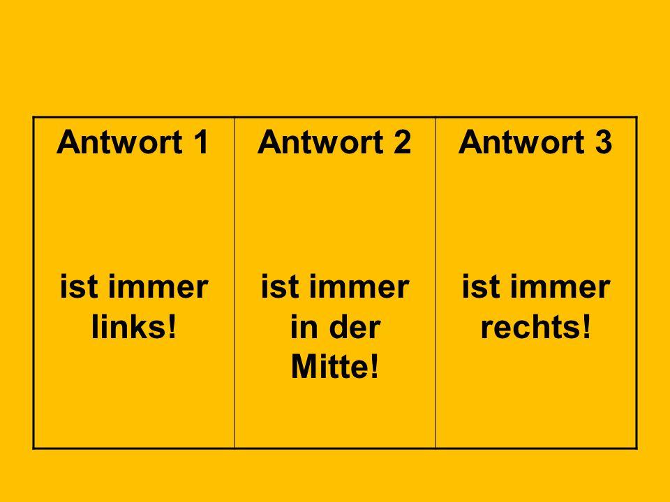 Antwort 1 ist immer links! Antwort 2 ist immer in der Mitte! Antwort 3 ist immer rechts!