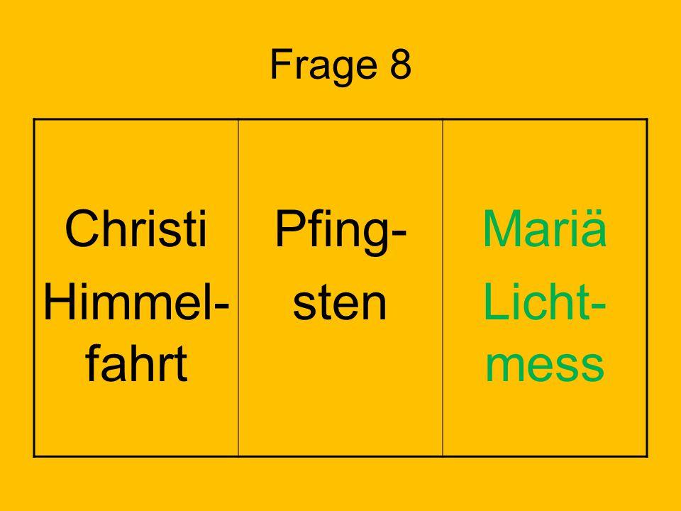 Christi Himmel-fahrt Pfing- sten Mariä Licht-mess Frage 8