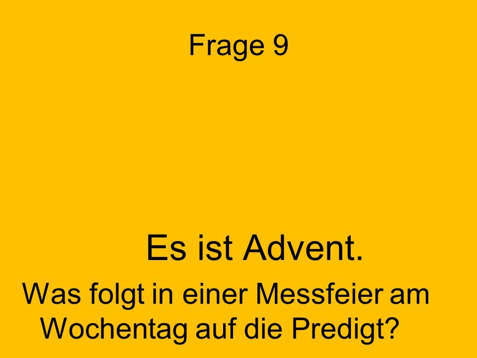 Frage 9 Es ist Advent. Was folgt in einer Messfeier am Wochentag auf die Predigt