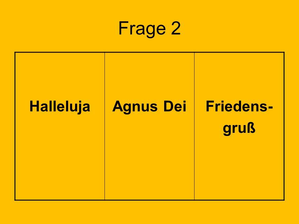 Frage 2 Halleluja Agnus Dei Friedens- gruß Lösung: Feld 1