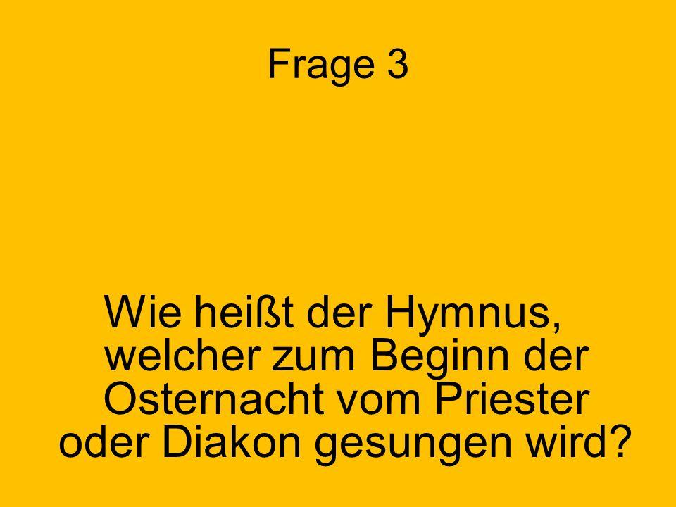 Frage 3 Wie heißt der Hymnus, welcher zum Beginn der Osternacht vom Priester oder Diakon gesungen wird