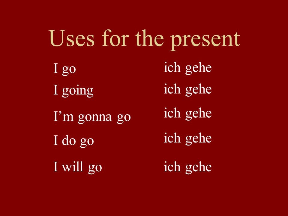 Uses for the present I go ich gehe I going ich gehe ich gehe