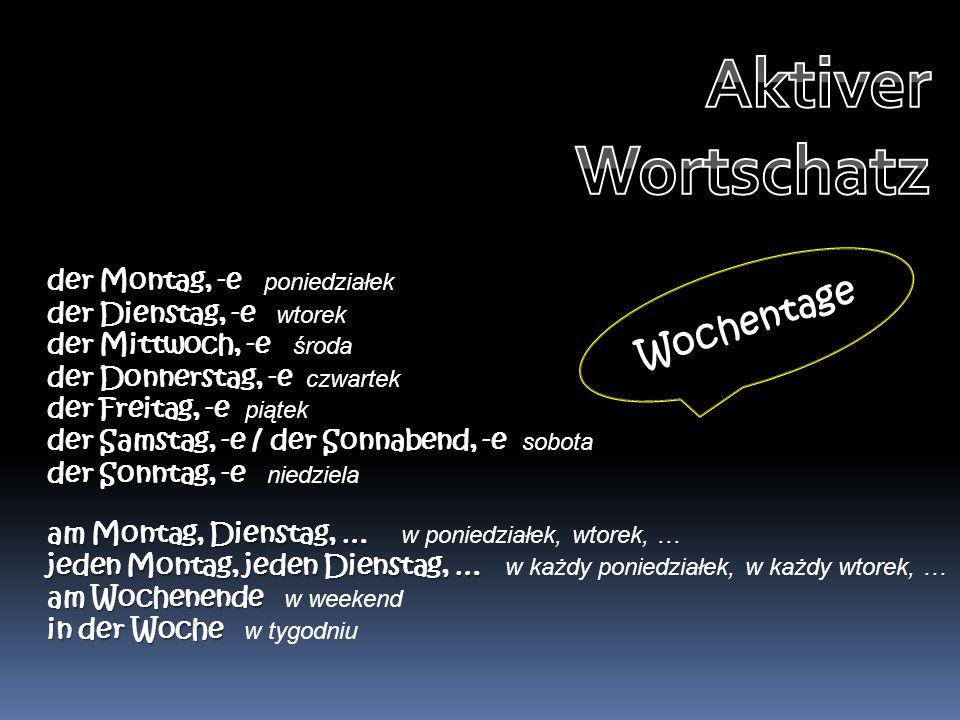 Aktiver Wortschatz Wochentage der Montag, -e poniedziałek