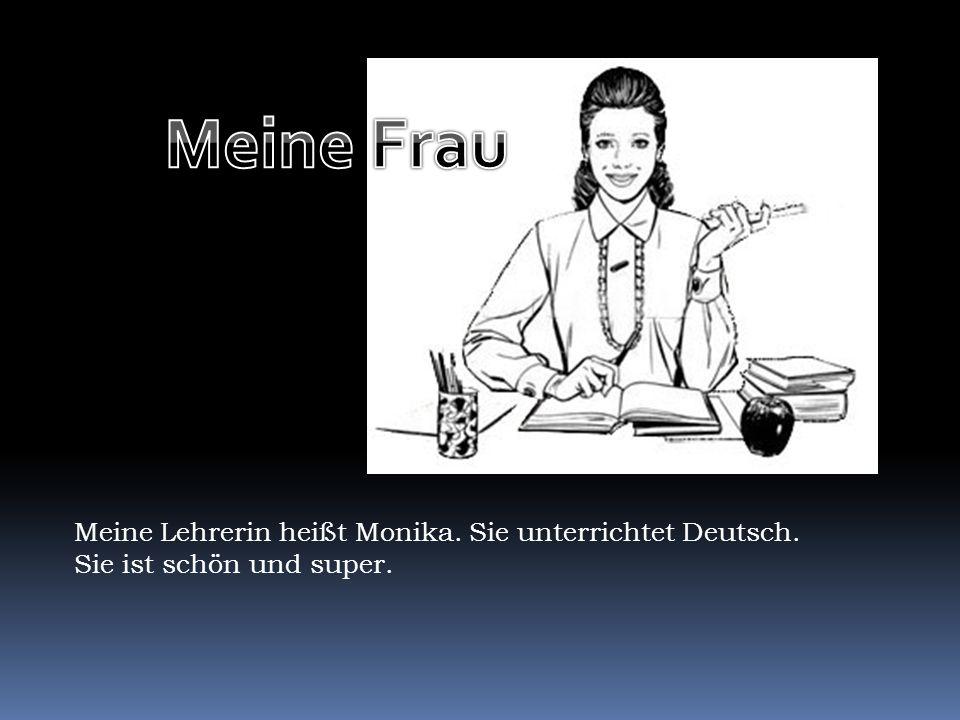 Meine Frau Meine Lehrerin heißt Monika. Sie unterrichtet Deutsch.