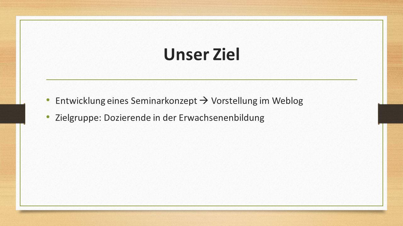 Unser Ziel Entwicklung eines Seminarkonzept  Vorstellung im Weblog