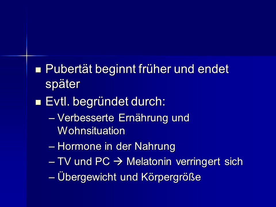 Pubertät beginnt früher und endet später Evtl. begründet durch: