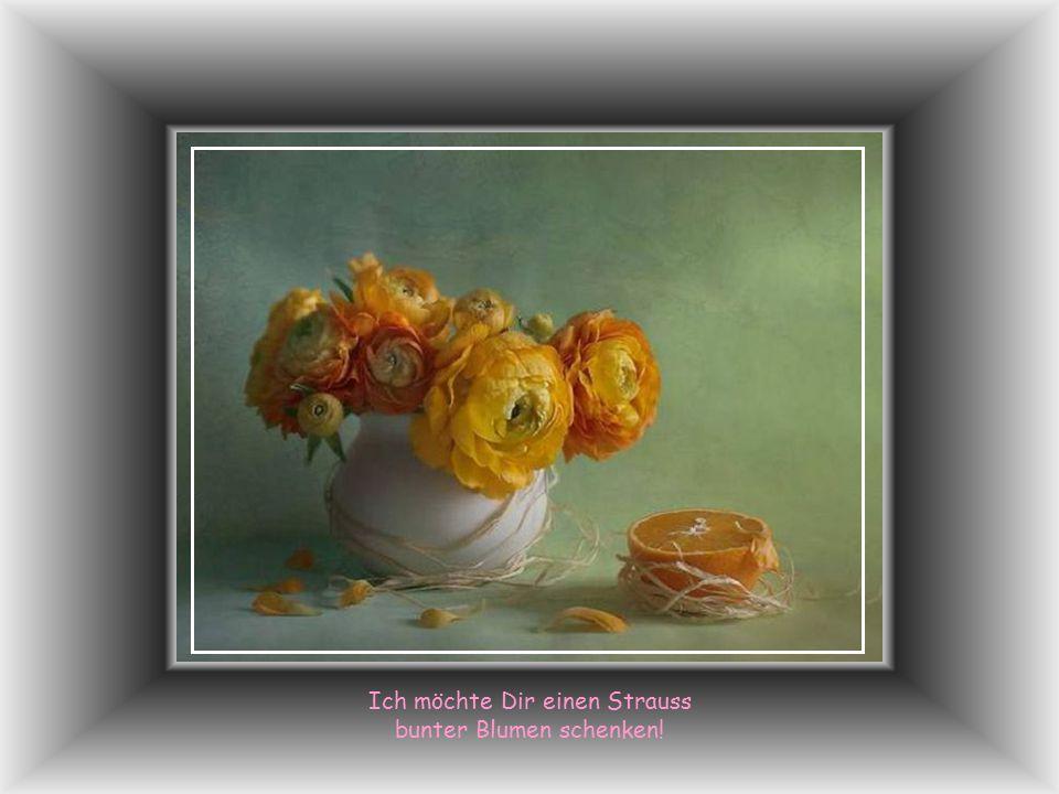 Ich möchte Dir einen Strauss bunter Blumen schenken!