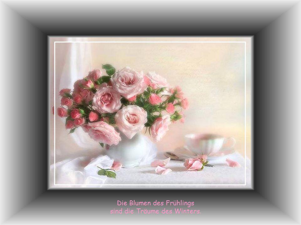Die Blumen des Frühlings sind die Träume des Winters.