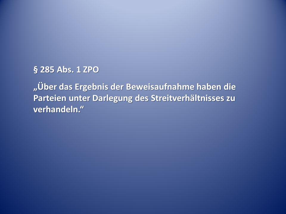 """§ 285 Abs. 1 ZPO """"Über das Ergebnis der Beweisaufnahme haben die Parteien unter Darlegung des Streitverhältnisses zu verhandeln."""