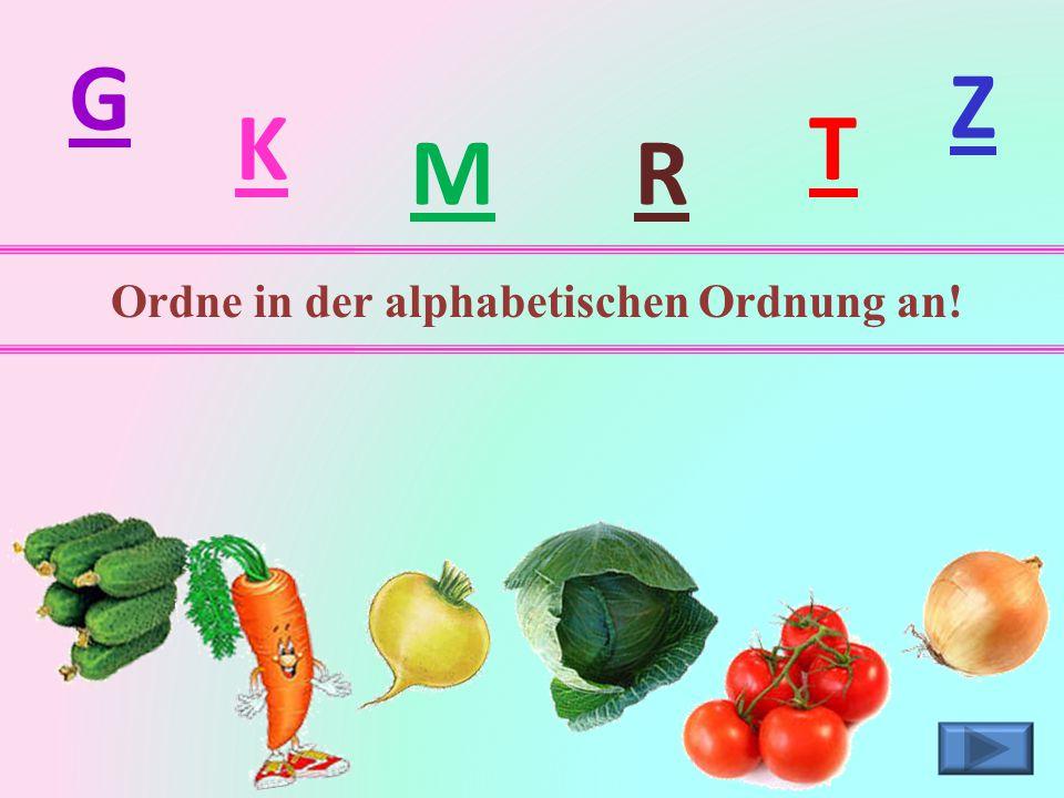 G Z K T M R Ordne in der alphabetischen Ordnung an!