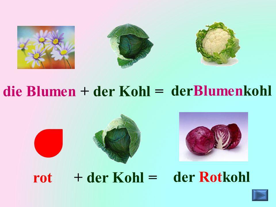 die Blumen + der Kohl = derBlumenkohl rot + der Kohl = der Rotkohl