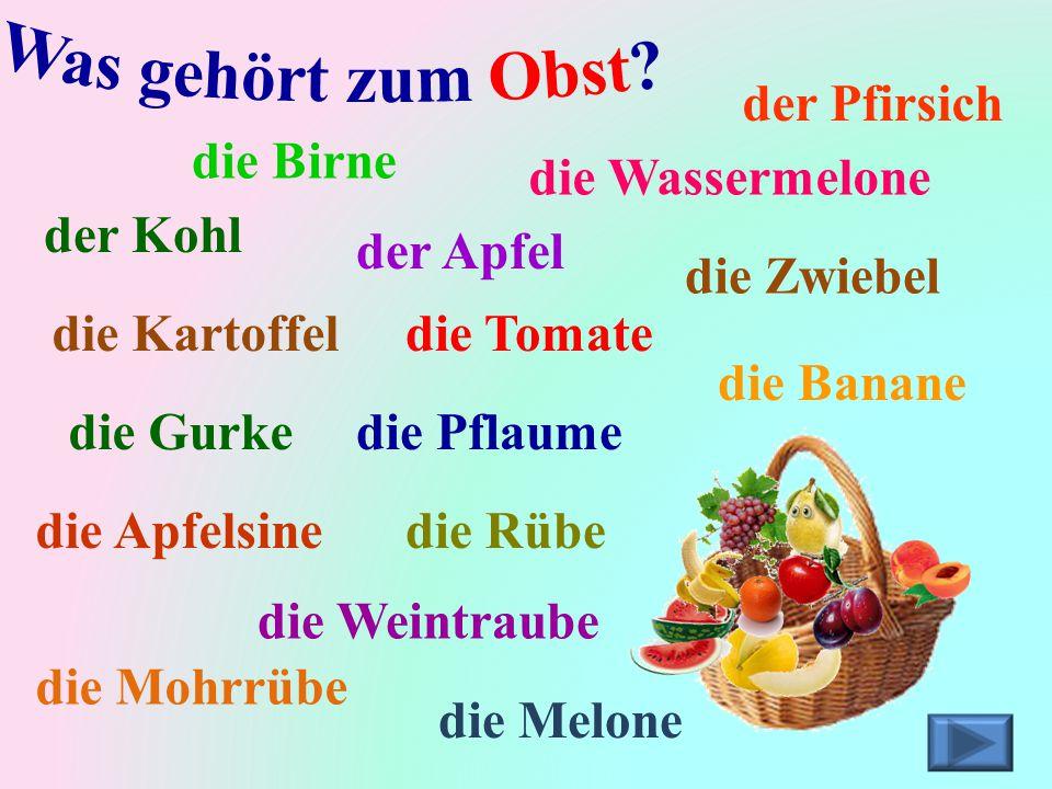 Was gehört zum Obst der Pfirsich die Birne die Wassermelone der Kohl