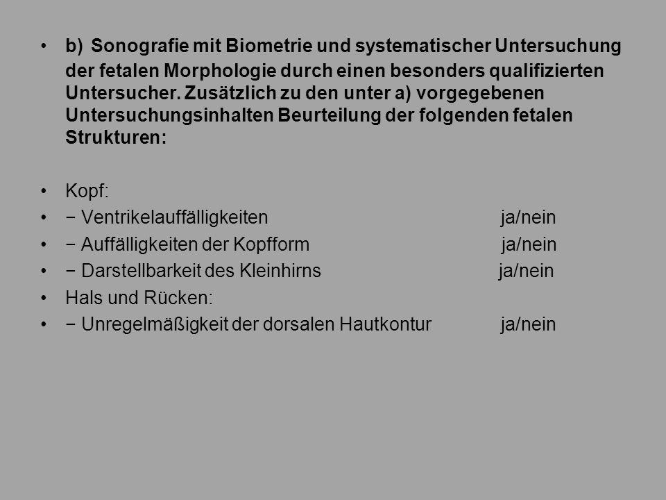b) Sonografie mit Biometrie und systematischer Untersuchung der fetalen Morphologie durch einen besonders qualifizierten Untersucher. Zusätzlich zu den unter a) vorgegebenen Untersuchungsinhalten Beurteilung der folgenden fetalen Strukturen: