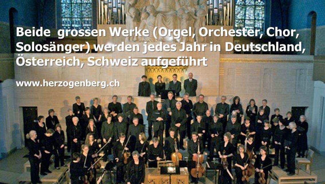 Beide grossen Werke (Orgel, Orchester, Chor, Solosänger) werden jedes Jahr in Deutschland, Österreich, Schweiz aufgeführt