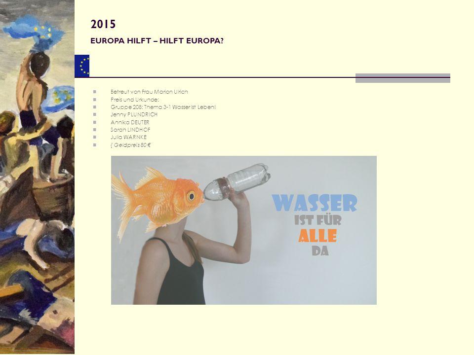 2015 EUROPA HILFT – HILFT EUROPA Betreut von Frau Marion Ulrich