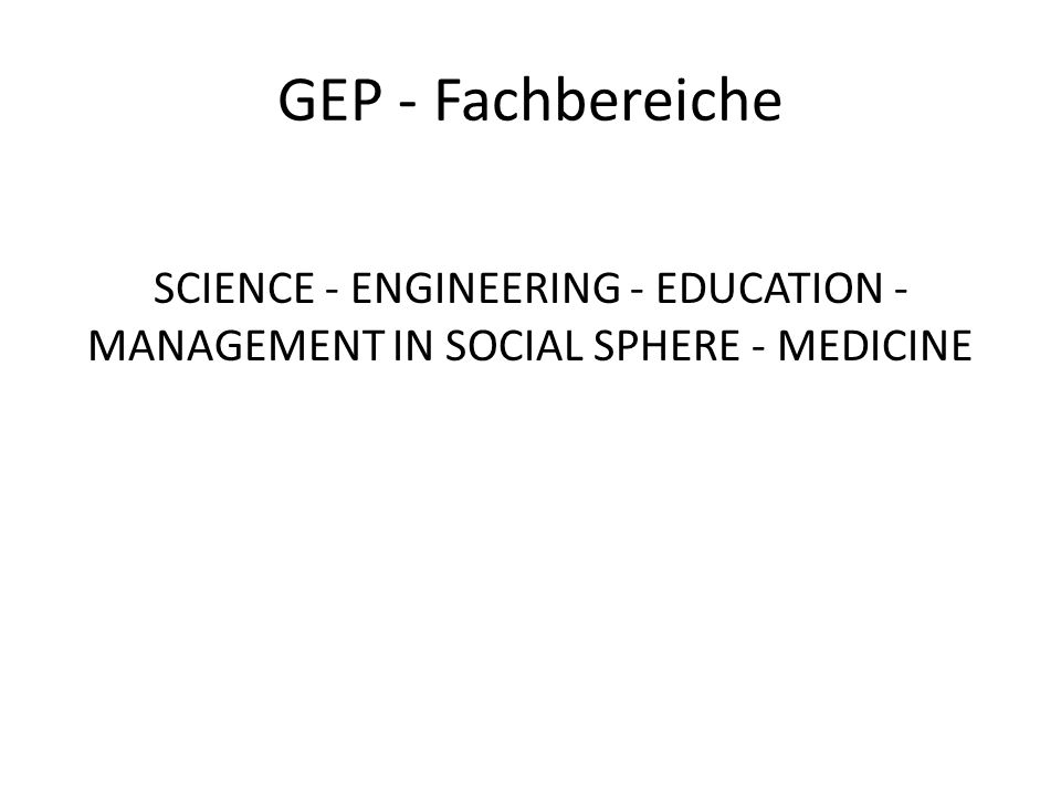 GEP - Fachbereiche SCIENCE - ENGINEERING - EDUCATION - MANAGEMENT IN SOCIAL SPHERE - MEDICINE
