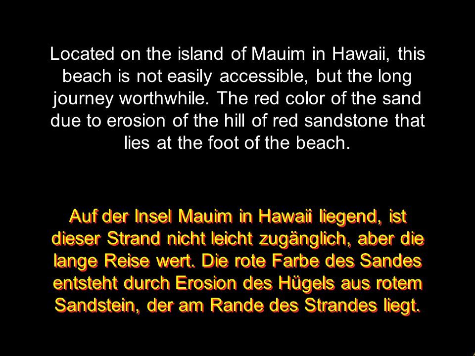 Located on the island of Mauim in Hawaii, this beach is not easily accessible, but the long journey worthwhile. The red color of the sand due to erosion of the hill of red sandstone that lies at the foot of the beach.