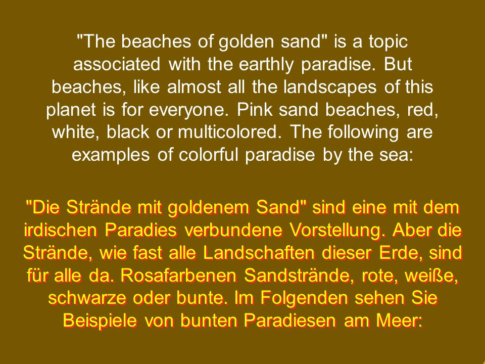 The beaches of golden sand is a topic associated with the earthly paradise. But beaches, like almost all the landscapes of this planet is for everyone. Pink sand beaches, red, white, black or multicolored. The following are examples of colorful paradise by the sea: