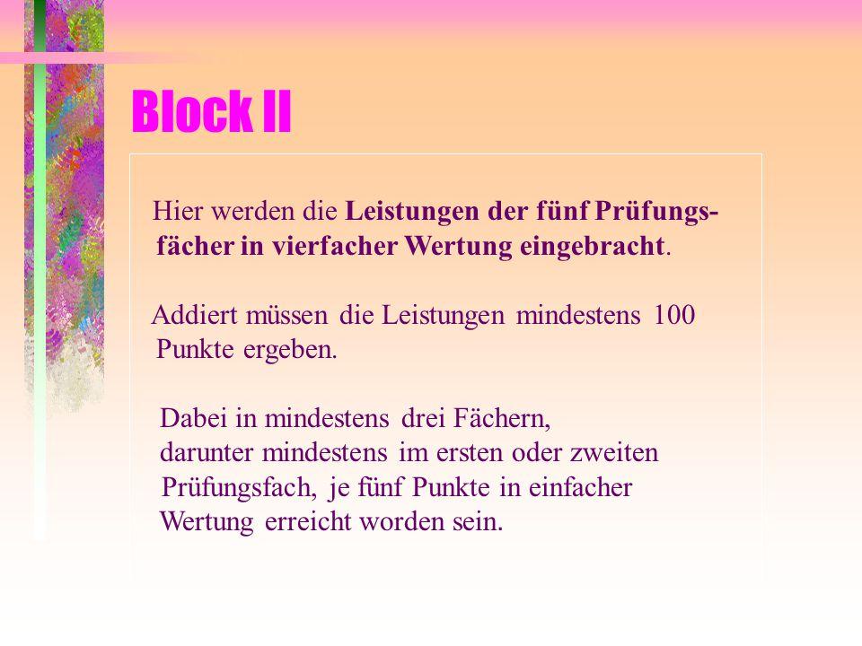Block II Hier werden die Leistungen der fünf Prüfungs-fächer in vierfacher Wertung eingebracht.