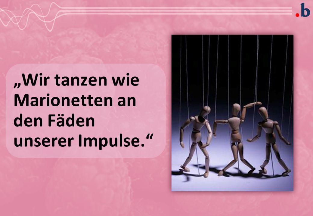 """Wir tanzen wie Marionetten an den Fäden unserer Impulse."