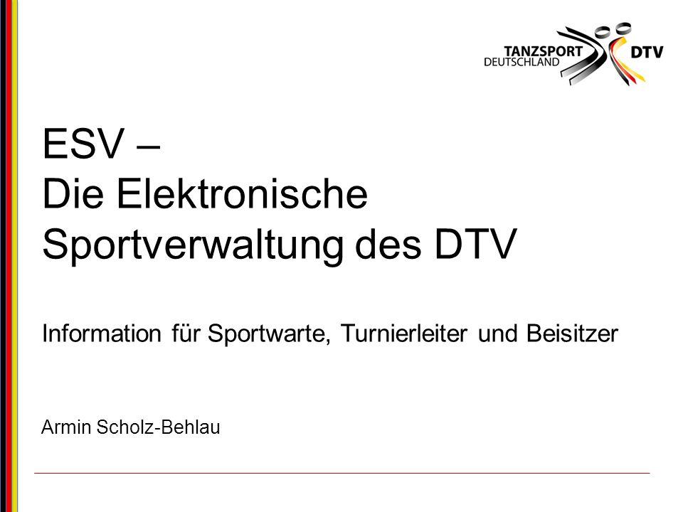 ESV – Die Elektronische Sportverwaltung des DTV Information für Sportwarte, Turnierleiter und Beisitzer Armin Scholz-Behlau