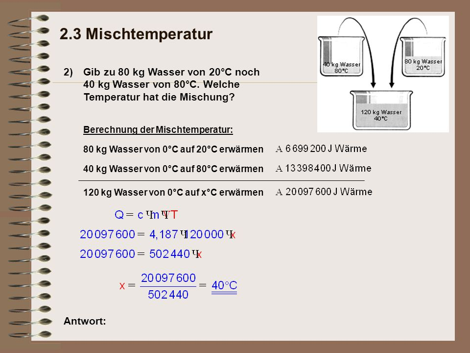 2.3 Mischtemperatur 2) Gib zu 80 kg Wasser von 20°C noch 40 kg Wasser von 80°C. Welche Temperatur hat die Mischung
