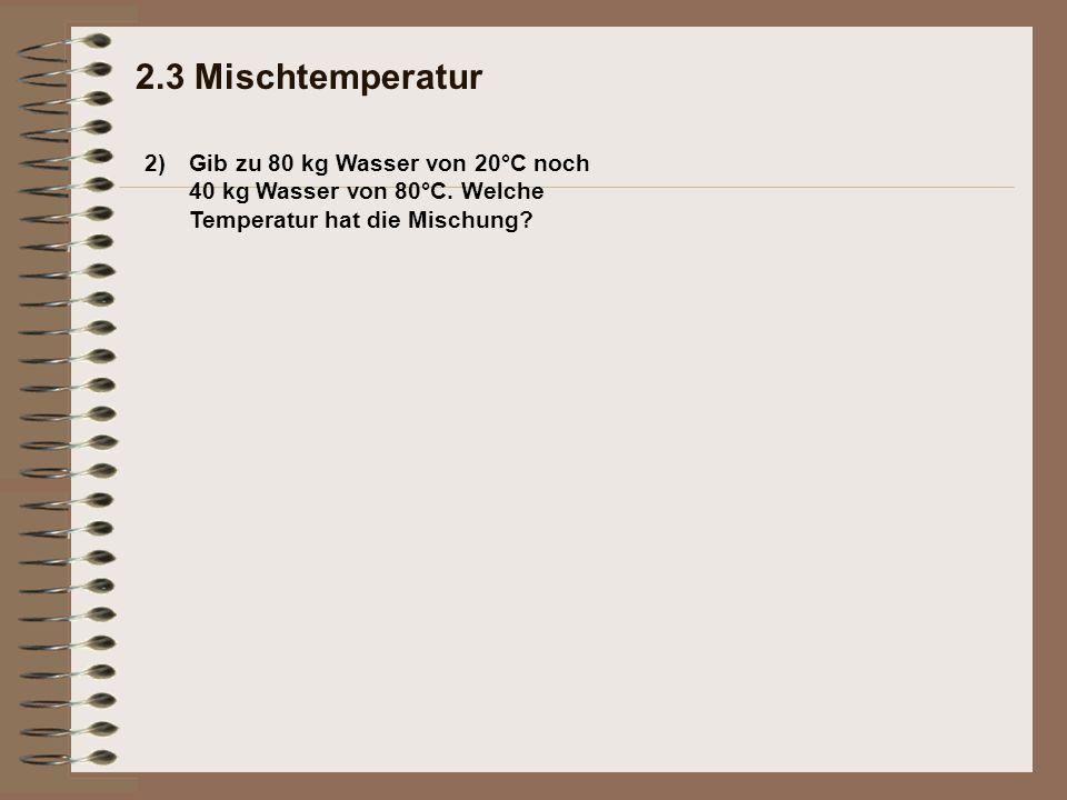 2.3 Mischtemperatur 2) Gib zu 80 kg Wasser von 20°C noch 40 kg Wasser von 80°C.