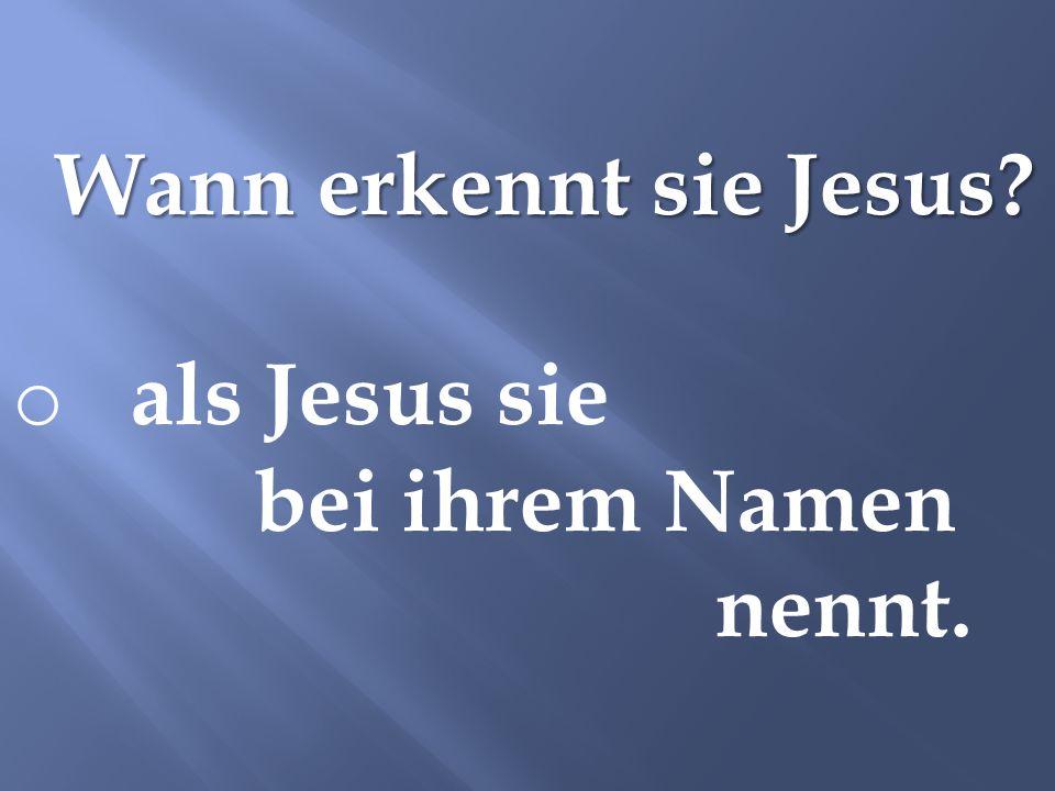 Wann erkennt sie Jesus als Jesus sie bei ihrem Namen nennt.