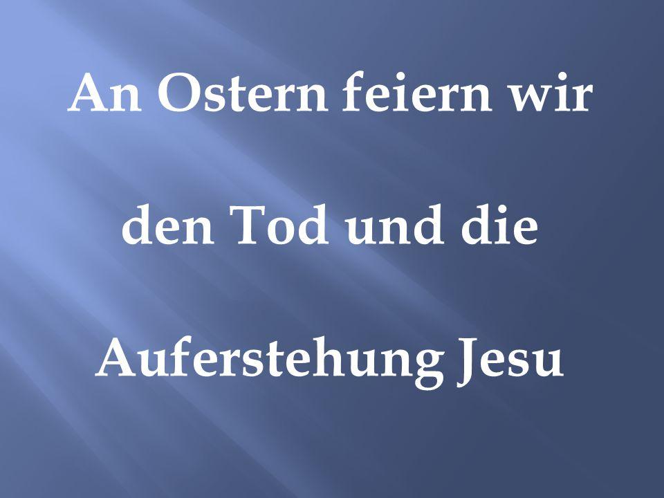 An Ostern feiern wir den Tod und die Auferstehung Jesu