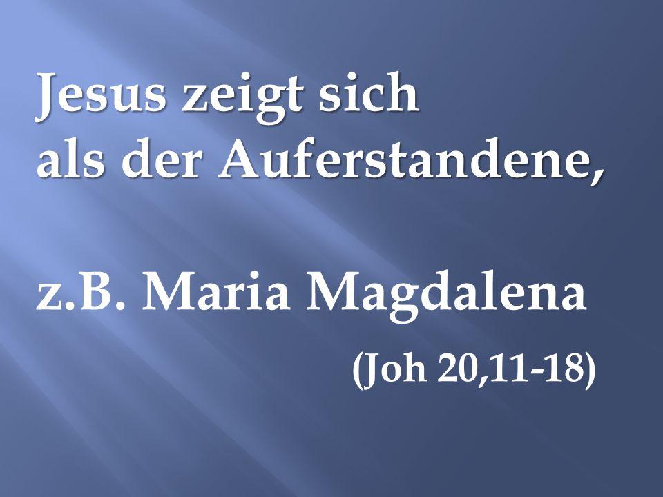 Jesus zeigt sich als der Auferstandene, z.B. Maria Magdalena