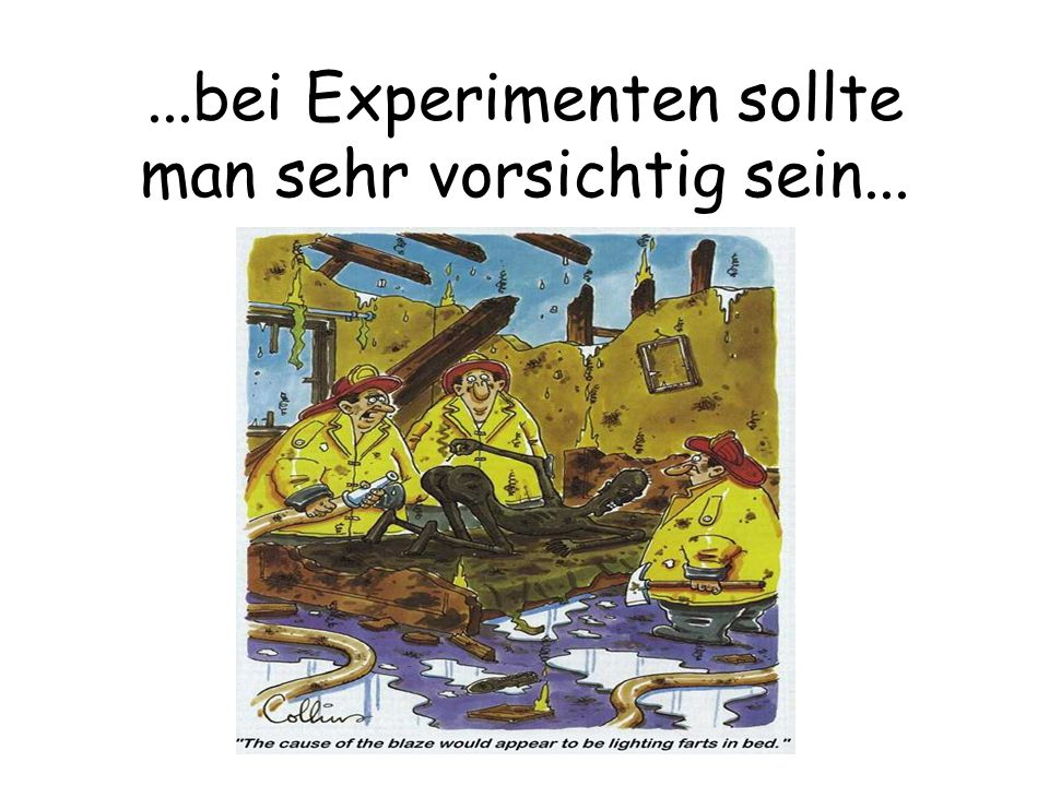 ...bei Experimenten sollte man sehr vorsichtig sein...