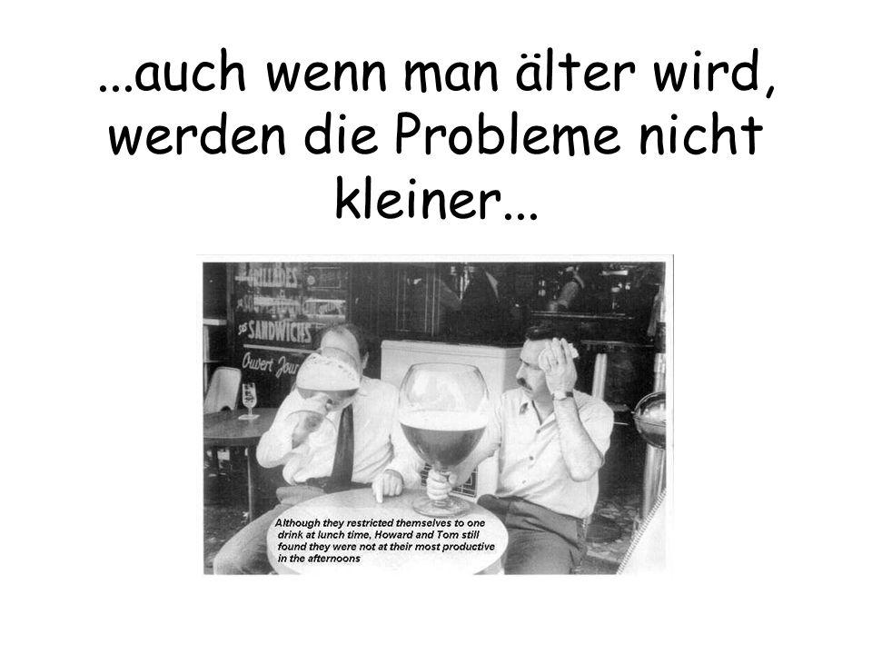 ...auch wenn man älter wird, werden die Probleme nicht kleiner...
