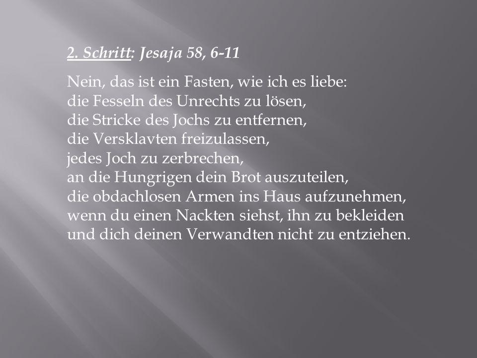 2. Schritt: Jesaja 58, 6-11 Nein, das ist ein Fasten, wie ich es liebe: die Fesseln des Unrechts zu lösen,