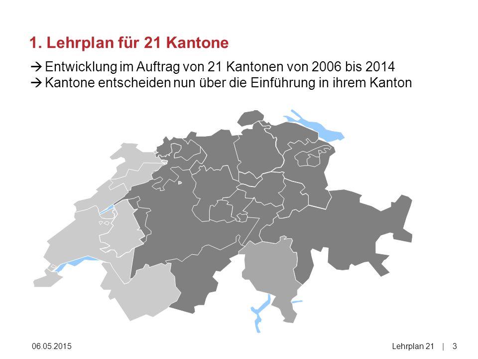 1. Lehrplan für 21 Kantone Entwicklung im Auftrag von 21 Kantonen von 2006 bis 2014. Kantone entscheiden nun über die Einführung in ihrem Kanton.