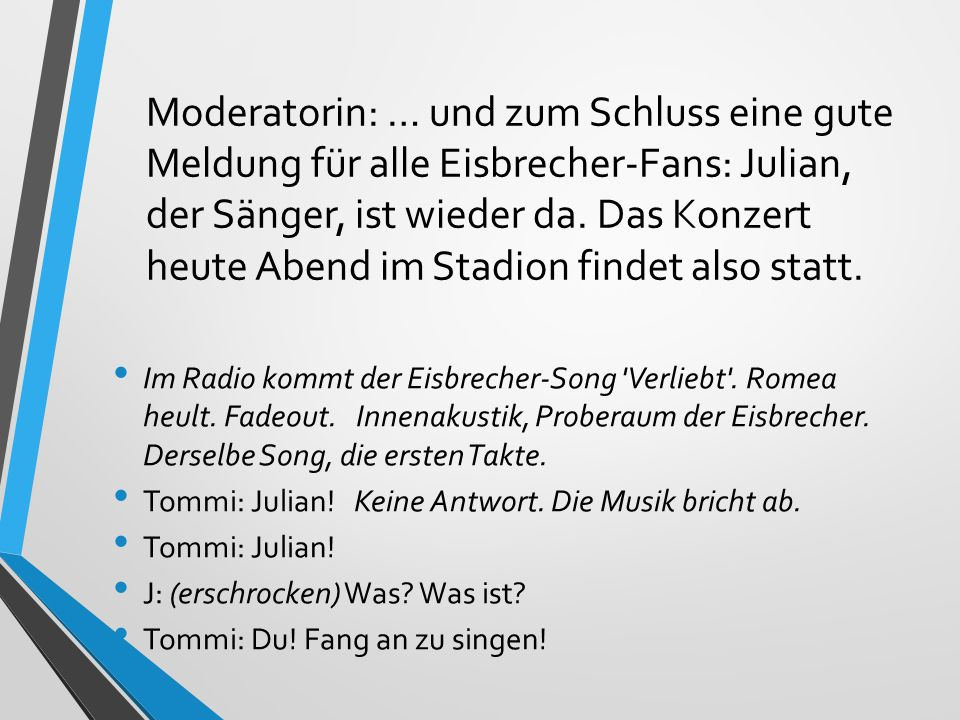 Moderatorin: … und zum Schluss eine gute Meldung für alle Eisbrecher-Fans: Julian, der Sänger, ist wieder da. Das Konzert heute Abend im Stadion findet also statt.